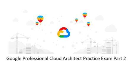 Google-Cloud-Professional-Architect-Practice-Exam-Part-2