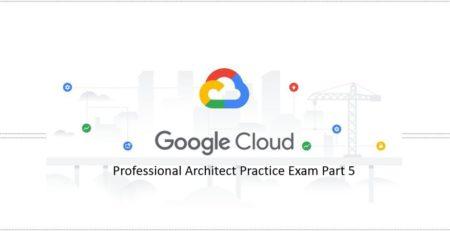 Google-Professional-Cloud-Architect-Practice-Exam-Part-5