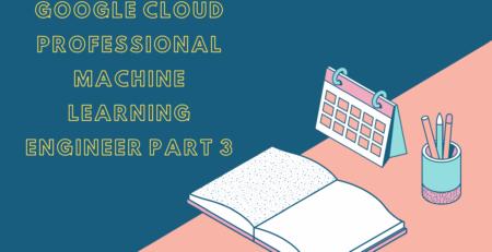 Google Cloud Professional Machine Learning Engineer Practice Exam Part 3