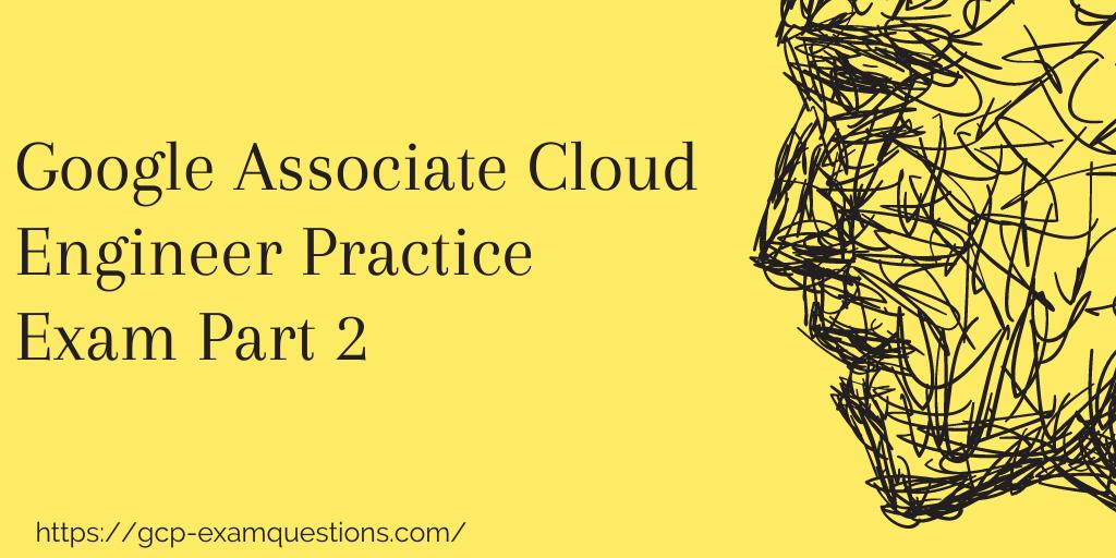 Google Associate Cloud Engineer Practice Exam Part 2