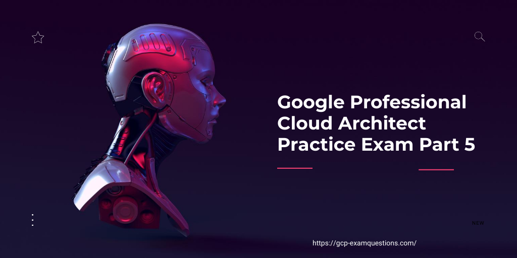 Google Professional Cloud Architect Practice Exam Part 5