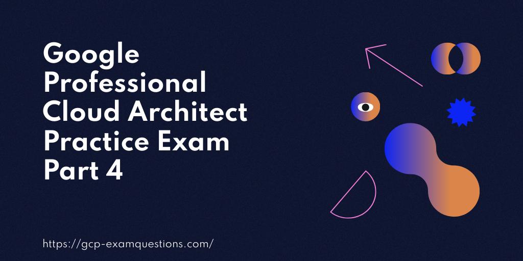 Google Professional Cloud Architect Practice Exam Part 4