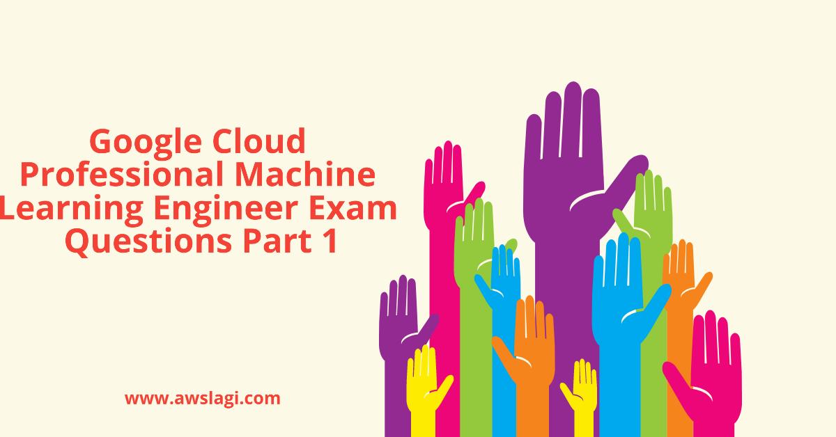 Google Cloud Professional Machine Learning Engineer Practice Exam Part 1
