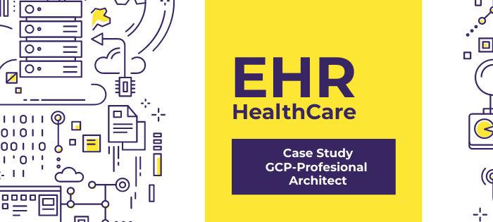 Google Cloud PCA – EHR Healthcare Case Study